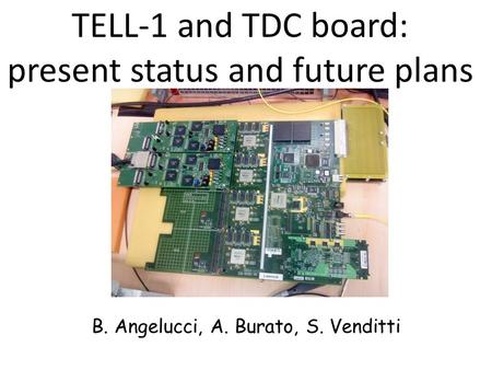 TELL-1 and TDC board: present status and future plans B. Angelucci, A. Burato, S. Venditti.