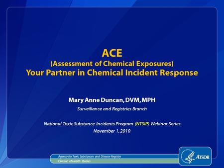 Mary Anne Duncan, DVM, MPH Surveillance and Registries Branch National Toxic Substance Incidents Program (NTSIP) Webinar Series November 1, 2010 ACE (Assessment.