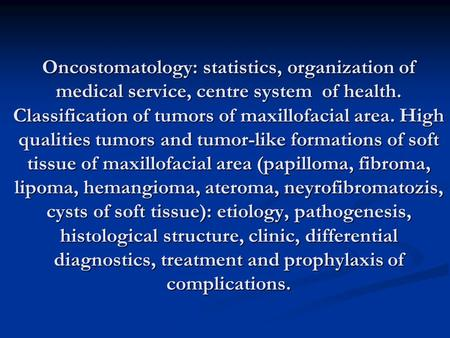 Oncostomatology: statistics, organization of medical service, centre system of health. Classification of tumors of maxillofacial area. High qualities tumors.
