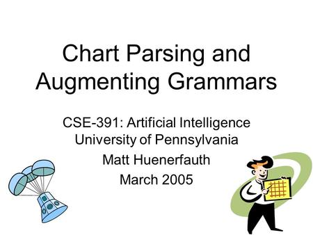 Chart Parsing and Augmenting Grammars CSE-391: Artificial Intelligence University of Pennsylvania Matt Huenerfauth March 2005.