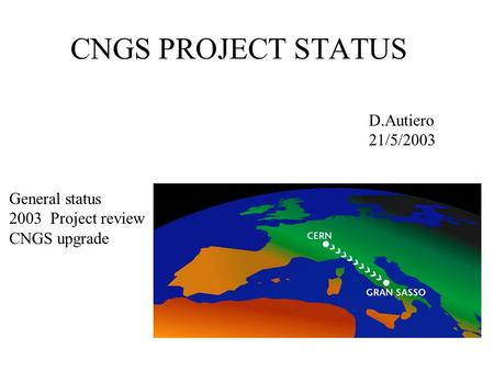 CNGS PROJECT STATUS D.Autiero 21/5/2003 General status 2003 Project review CNGS upgrade.