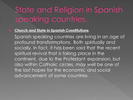  Church and State in Spanish Constitutions. Spanish speaking countries are living in an age of profound transformations. Both spiritually and socially.
