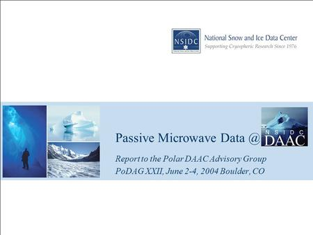 Passive Microwave Report to the Polar DAAC Advisory Group PoDAG XXII, June 2-4, 2004 Boulder, CO.