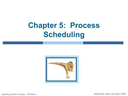 Silberschatz, Galvin and Gagne ©2009 Operating System Concepts – 8 th Edition, Chapter 5: Process Scheduling.