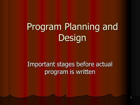 1 Program Planning and Design Important stages before actual program is written.