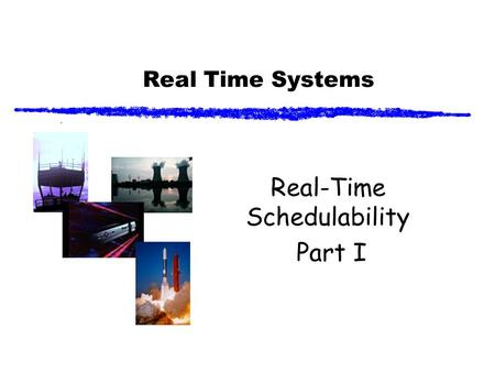 Real Time Systems Real-Time Schedulability Part I.