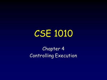 Chapter 4 Controlling Execution CSE 1010. 22 Objectives Evaluate logical expressions –Boolean –Relational Change the flow of execution –Diagrams (e.g.,