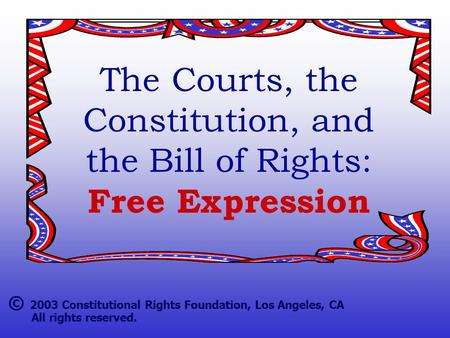The Courts, the Constitution, and the Bill of Rights: Free Expression © 2003 Constitutional Rights Foundation, Los Angeles, CA All rights reserved.