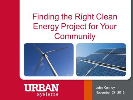 Finding the Right Clean Energy Project for Your Community John Kenney November 27, 2013.