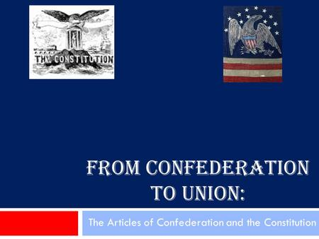 FROM CONFEDERATION TO UNION: The Articles of Confederation and the Constitution.