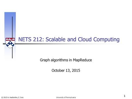 © 2015 A. Haeberlen, Z. Ives NETS 212: Scalable and Cloud Computing 1 University of Pennsylvania Graph algorithms in MapReduce October 13, 2015.