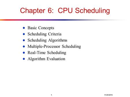 1 11/29/2015 Chapter 6: CPU Scheduling l Basic Concepts l Scheduling Criteria l Scheduling Algorithms l Multiple-Processor Scheduling l Real-Time Scheduling.