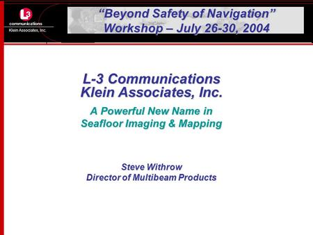 "Klein Associates, Inc. ""Beyond Safety of Navigation"" Workshop – July 26-30, 2004 L-3 Communications Klein Associates, Inc. A Powerful New Name in Seafloor."