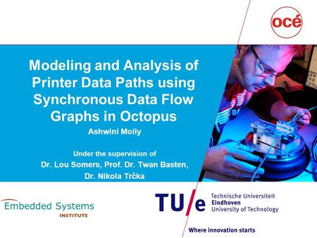 Modeling and Analysis of Printer Data Paths using Synchronous Data Flow Graphs in Octopus Ashwini Moily Under the supervision of Dr. Lou Somers, Prof.