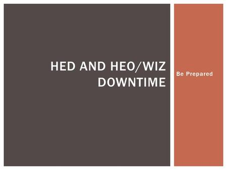 Be Prepared HED AND HEO/WIZ DOWNTIME. Saturday May 12, 2012 at 700pm Till approximately Sunday May 13, 2012 at 1200pm Downtime for: Order Entry (HEO/WIZ),