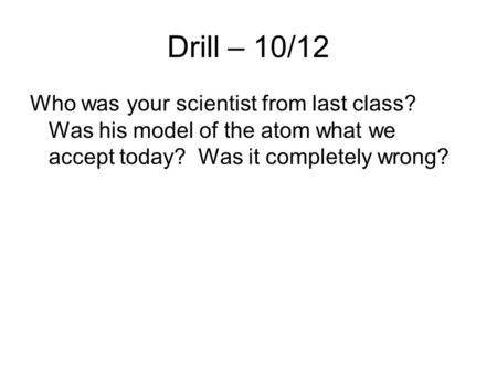 Drill – 10/12 Who was your scientist from last class? Was his model of the atom what we accept today? Was it completely wrong?