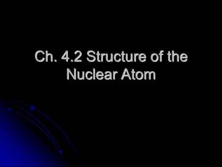 Ch. 4.2 Structure of the Nuclear Atom. Subatomic Particles Three types: electrons, protons, and neutrons. Three types: electrons, protons, and neutrons.