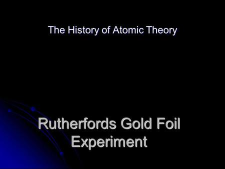 Rutherfords Gold Foil Experiment The History of Atomic Theory.