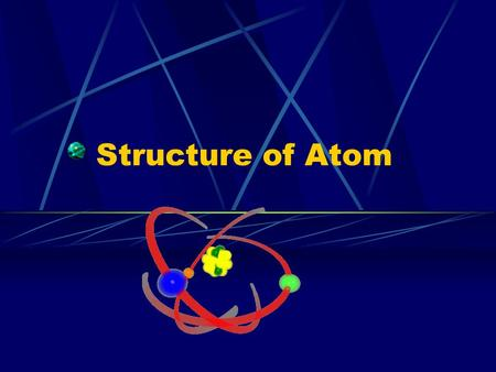Structure of Atom Atom Smallest particle of an element Atomic Structure – arrangement of smaller particles within an atom.