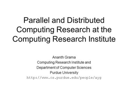 Parallel and Distributed Computing Research at the Computing Research Institute Ananth Grama Computing Research Institute and Department of Computer Sciences.