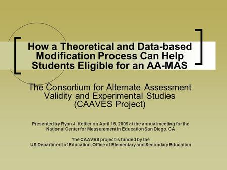 How a Theoretical and Data-based Modification Process Can Help Students Eligible for an AA-MAS The Consortium for Alternate Assessment Validity and Experimental.
