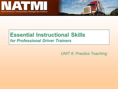 Essential Instructional Skills for Professional Driver Trainers UNIT 6: Practice Teaching.