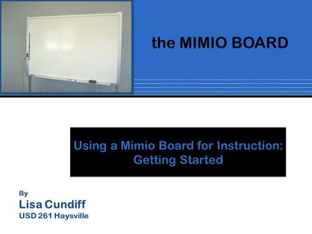 By Lisa Cundiff USD 261 Haysville Using a Mimio Board for Instruction: Getting Started the MIMIO BOARD.