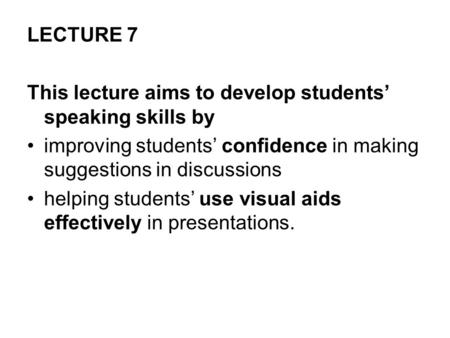 LECTURE 7 This lecture aims to develop students' speaking skills by improving students' confidence in making suggestions in discussions helping students'