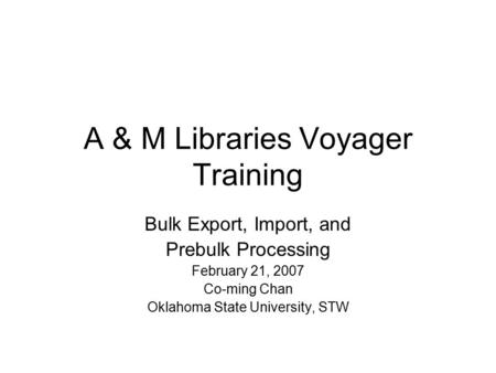 A & M Libraries Voyager Training Bulk Export, Import, and Prebulk Processing February 21, 2007 Co-ming Chan Oklahoma State University, STW.