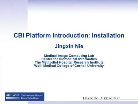 CBI Platform Introduction: installation Jingxin Nie Medical Image Computing Lab Center for Biomedical Informatics The Methodist Hospital Research Institute.
