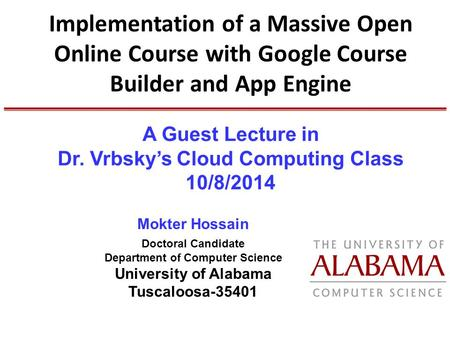 Implementation of a Massive Open Online Course with Google Course Builder and App Engine Mokter Hossain Doctoral Candidate Department of Computer Science.