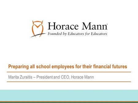Preparing all school employees for their financial futures Marita Zuraitis – President and CEO, Horace Mann.