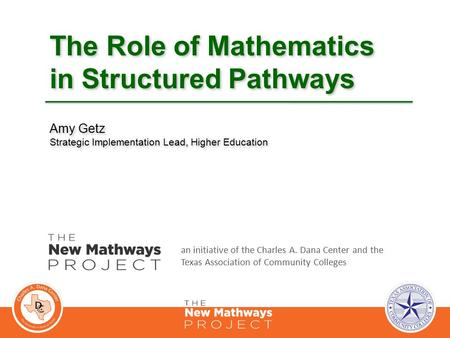 The Role of Mathematics in Structured Pathways Amy Getz Strategic Implementation Lead, Higher Education an initiative of the Charles A. Dana Center and.