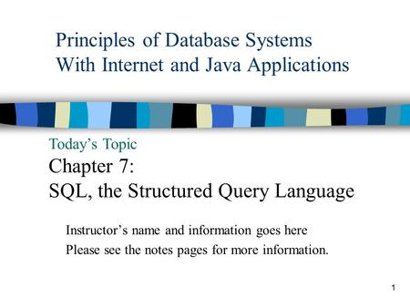 1 Principles of Database Systems With Internet and Java Applications Today's Topic Chapter 7: SQL, the Structured Query Language Instructor's name and.