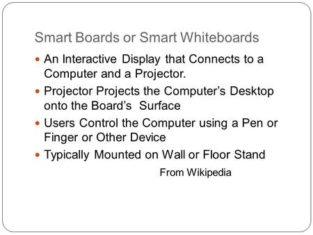 Smart Boards or Smart Whiteboards An Interactive Display that Connects to a Computer and a Projector. Projector Projects the Computer's Desktop onto the.