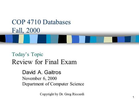 1 COP 4710 Databases Fall, 2000 Today's Topic Review for Final Exam David A. Gaitros November 6, 2000 Department of Computer Science Copyright by Dr.