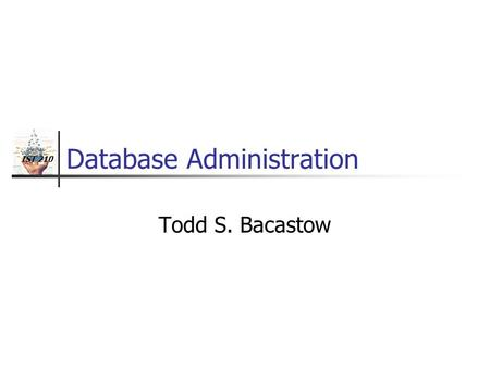 IST 210 Database Administration Todd S. Bacastow.