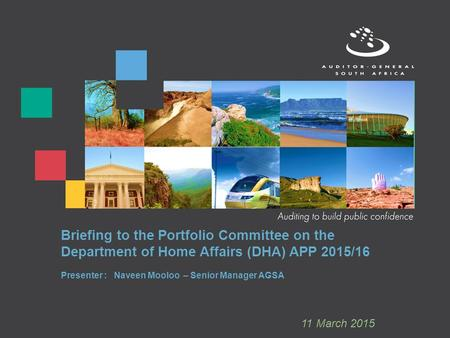 Briefing to the Portfolio Committee on the Department of Home Affairs (DHA) APP 2015/16 Presenter : Naveen Mooloo – Senior Manager AGSA 11 March 2015.