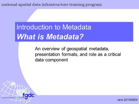 Vers 20100604 national spatial data infrastructure training program What is Metadata? Introduction to Metadata An overview of geospatial metadata, presentation.