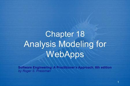 1 Chapter 18 Analysis Modeling for WebApps Software Engineering: A Practitioner's Approach, 6th edition by Roger S. Pressman.
