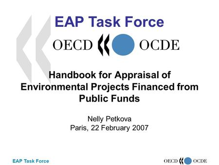 EAP Task Force Handbook for Appraisal of Environmental Projects Financed from Public Funds Nelly Petkova Paris, 22 February 2007 EAP Task Force.