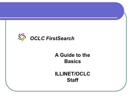 A Guide to the Basics ILLINET/OCLC Staff OCLC FirstSearch.