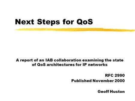 Next Steps for QoS A report of an IAB collaboration examining the state of QoS architectures for IP networks RFC 2990 Published November 2000 Geoff Huston.