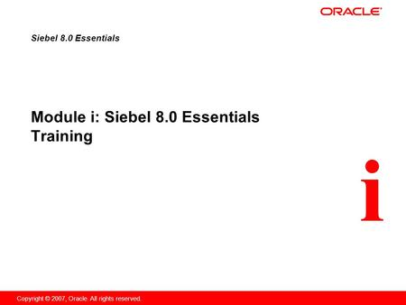 I Copyright © 2007, Oracle. All rights reserved. Module i: Siebel 8.0 Essentials Training Siebel 8.0 Essentials.