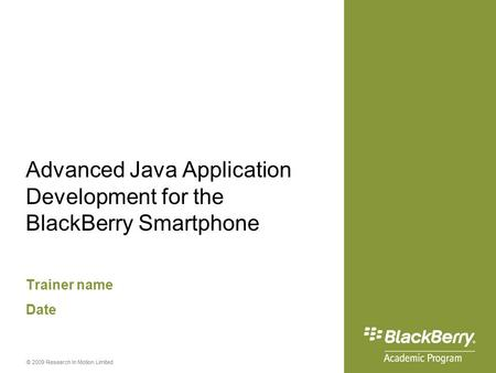 © 2009 Research In Motion Limited Advanced Java Application Development for the BlackBerry Smartphone Trainer name Date.