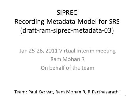 1 SIPREC Recording Metadata Model for SRS (draft-ram-siprec-metadata-03) Jan 25-26, 2011 Virtual Interim meeting Ram Mohan R On behalf of the team Team:
