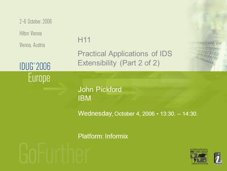 John Pickford IBM H11 Wednesday, October 4, 2006 13:30. – 14:30. Platform: Informix Practical Applications of IDS Extensibility (Part 2 of 2)