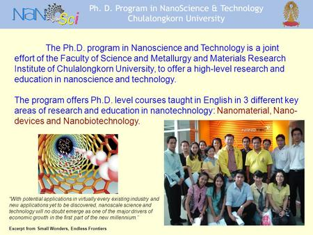 The Ph.D. program in Nanoscience and Technology is a joint effort of the Faculty of Science and Metallurgy and Materials Research Institute of Chulalongkorn.