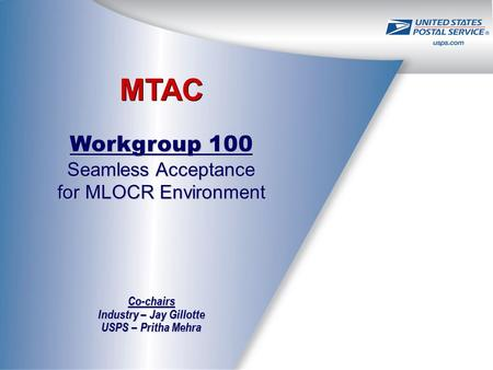 MTAC Workgroup 100 Seamless Acceptance for MLOCR Environment Co-chairs Industry – Jay Gillotte USPS – Pritha Mehra.