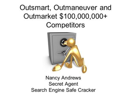 Outsmart, Outmaneuver and Outmarket $100,000,000+ Competitors Nancy Andrews Secret Agent Search Engine Safe Cracker.